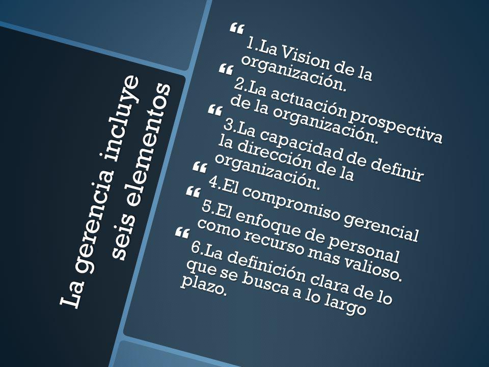 La gerencia incluye seis elementos 1.La Vision de la organización. 1.La Vision de la organización. 2.La actuación prospectiva de la organización. 2.La