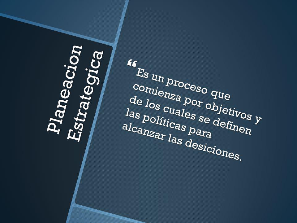 Planeacion Estrategica Es un proceso que comienza por objetivos y de los cuales se definen las políticas para alcanzar las desiciones. Es un proceso q