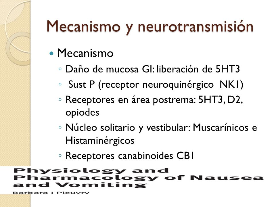 Mecanismo y neurotransmisión Mecanismo Daño de mucosa GI: liberación de 5HT3 Sust P (receptor neuroquinérgico NK1) Receptores en área postrema: 5HT3,