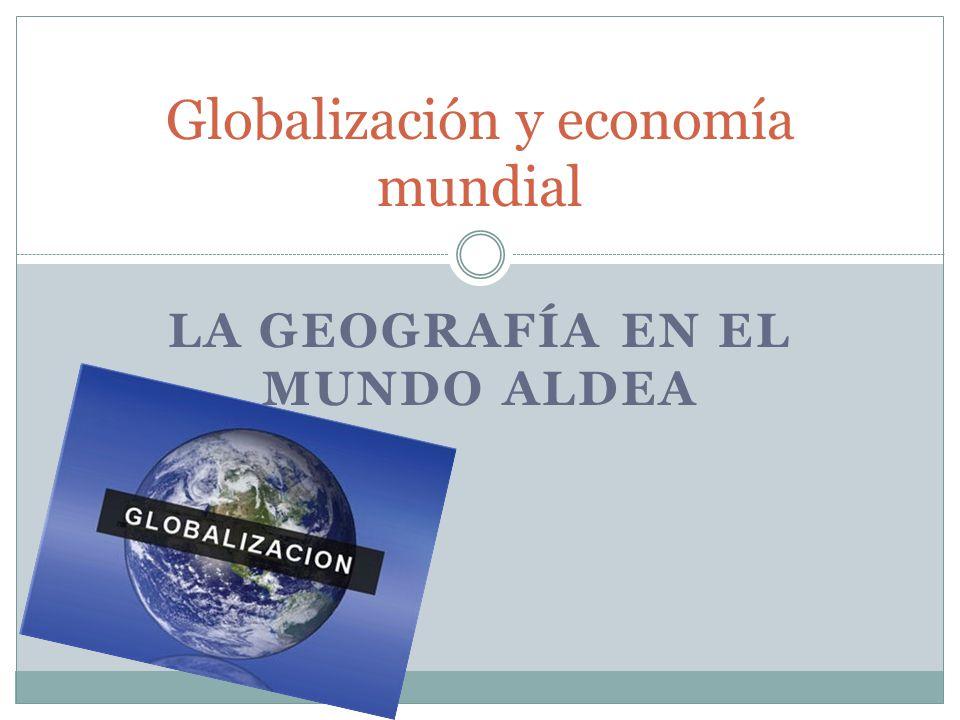 LA GEOGRAFÍA EN EL MUNDO ALDEA Globalización y economía mundial