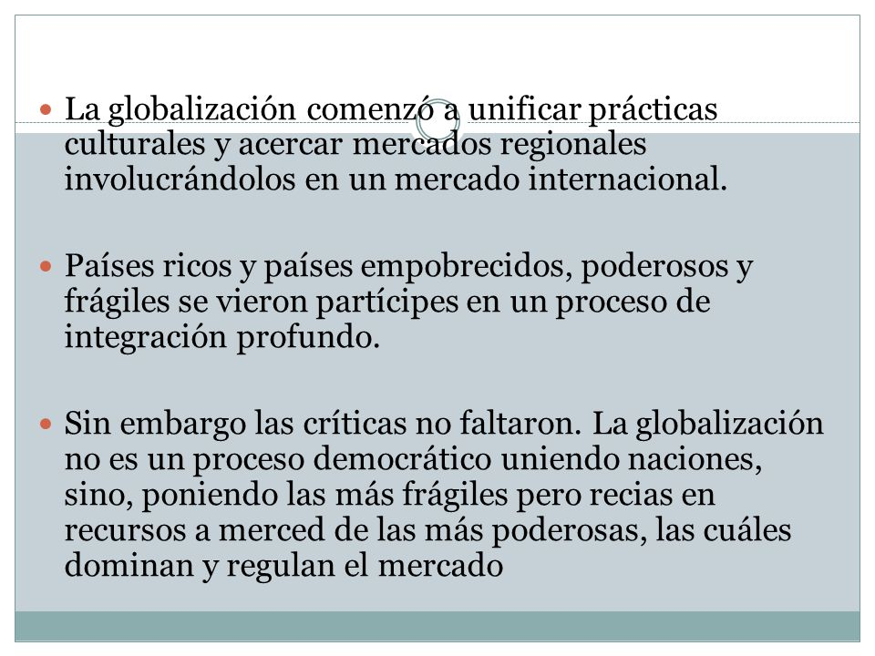La globalización comenzó a unificar prácticas culturales y acercar mercados regionales involucrándolos en un mercado internacional. Países ricos y paí
