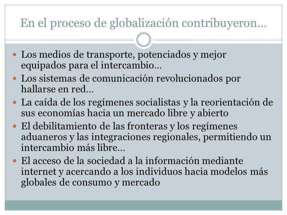 En el proceso de globalización contribuyeron… Los medios de transporte, potenciados y mejor equipados para el intercambio… Los sistemas de comunicació