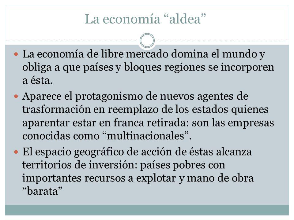 La economía aldea La economía de libre mercado domina el mundo y obliga a que países y bloques regiones se incorporen a ésta. Aparece el protagonismo