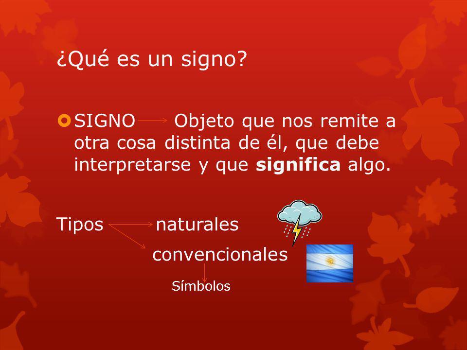 ¿Qué es un signo? SIGNO Objeto que nos remite a otra cosa distinta de él, que debe interpretarse y que significa algo. Tipos naturales convencionales