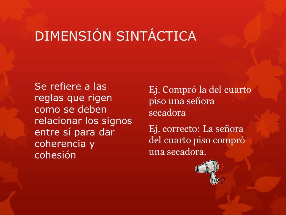 DIMENSIÓN SINTÁCTICA Se refiere a las reglas que rigen como se deben relacionar los signos entre sí para dar coherencia y cohesión Ej. Compró la del c