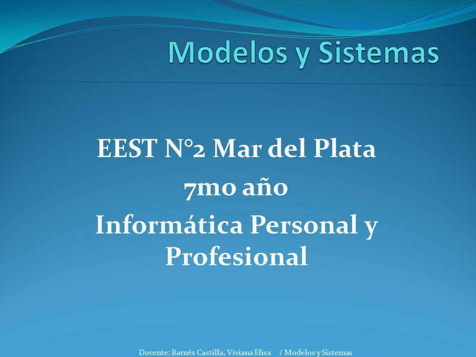 EEST N°2 Mar del Plata 7mo año Informática Personal y Profesional Docente: Barnés Castilla, Viviana Elisa / Modelos y Sistemas