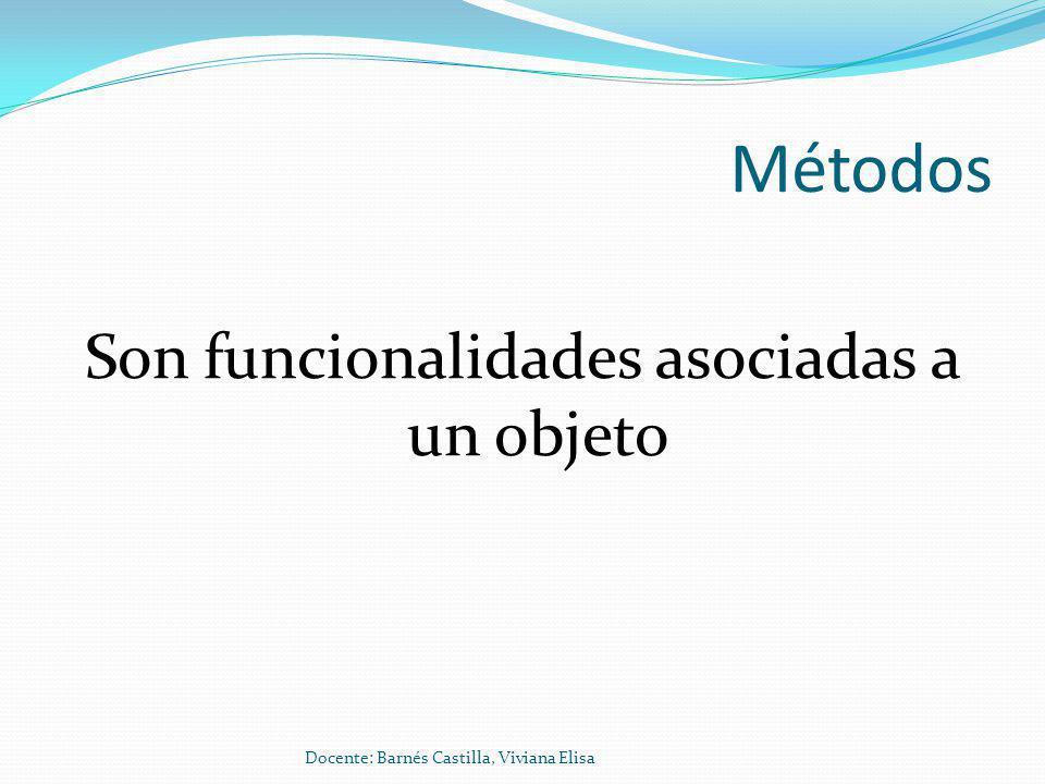 Métodos Son funcionalidades asociadas a un objeto Docente: Barnés Castilla, Viviana Elisa