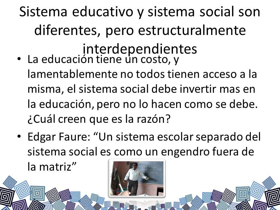 Sistema educativo y sistema social son diferentes, pero estructuralmente interdependientes La educación tiene un costo, y lamentablemente no todos tie