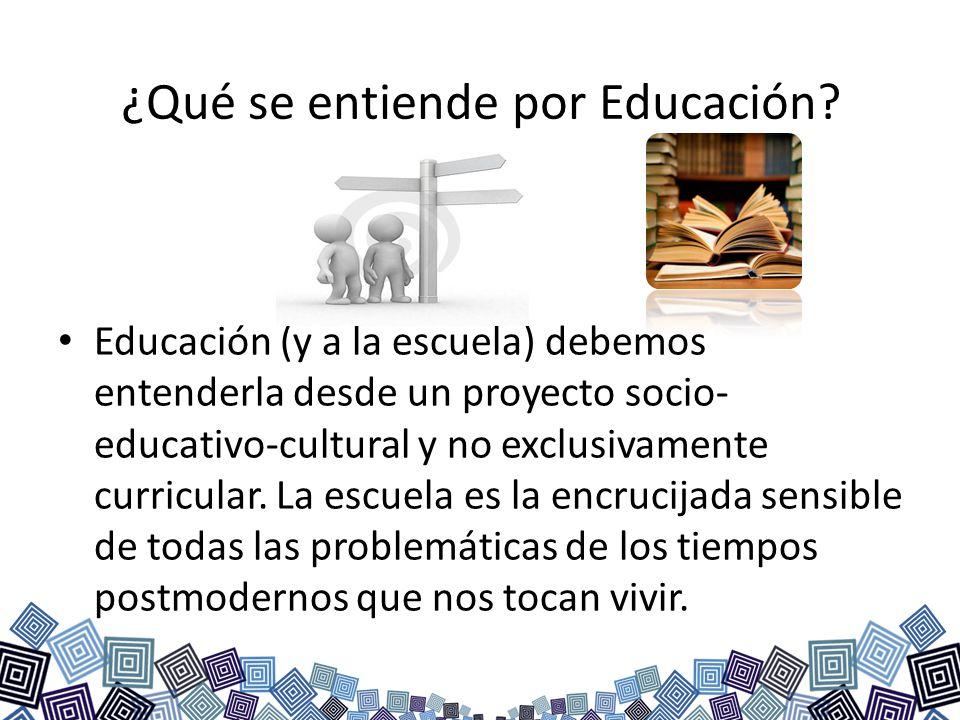 ¿Qué se entiende por Educación? Educación (y a la escuela) debemos entenderla desde un proyecto socio- educativo-cultural y no exclusivamente curricul