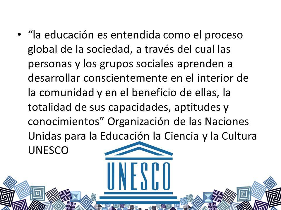 la educación es entendida como el proceso global de la sociedad, a través del cual las personas y los grupos sociales aprenden a desarrollar conscient