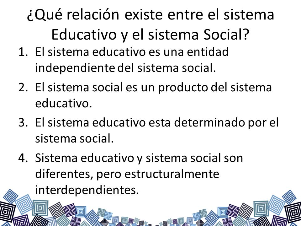 ¿Qué relación existe entre el sistema Educativo y el sistema Social? 1.El sistema educativo es una entidad independiente del sistema social. 2.El sist