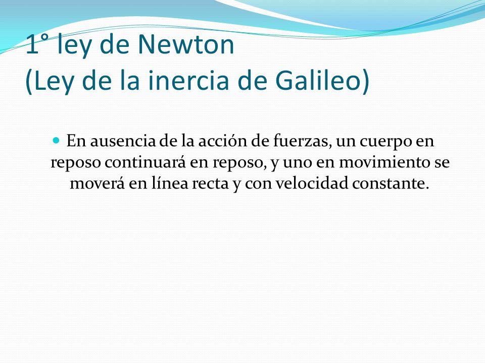 1° ley de Newton (Ley de la inercia de Galileo) En ausencia de la acción de fuerzas, un cuerpo en reposo continuará en reposo, y uno en movimiento se
