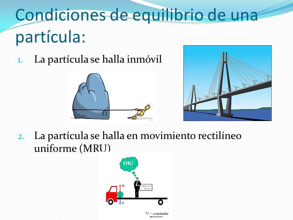 Condiciones de equilibrio de una partícula: 1. La partícula se halla inmóvil 2. La partícula se halla en movimiento rectilíneo uniforme (MRU)