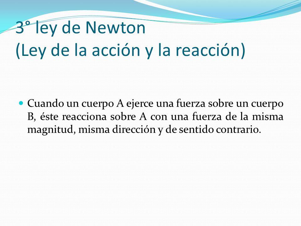 3° ley de Newton (Ley de la acción y la reacción) Cuando un cuerpo A ejerce una fuerza sobre un cuerpo B, éste reacciona sobre A con una fuerza de la