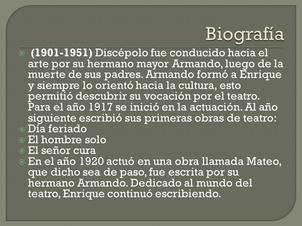 (1901-1951) Discépolo fue conducido hacia el arte por su hermano mayor Armando, luego de la muerte de sus padres. Armando formó a Enrique y siempre lo