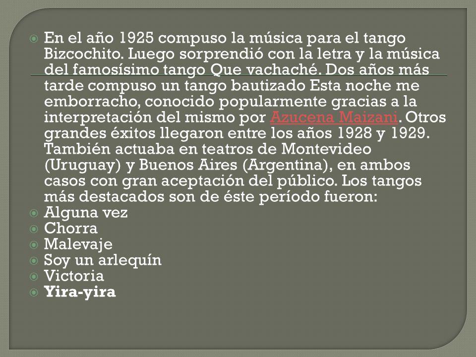 En el año 1925 compuso la música para el tango Bizcochito. Luego sorprendió con la letra y la música del famosísimo tango Que vachaché. Dos años más t