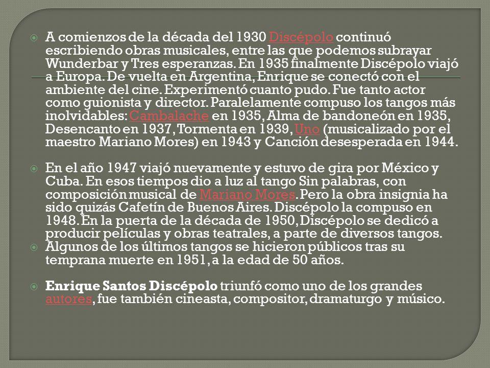 A comienzos de la década del 1930 Discépolo continuó escribiendo obras musicales, entre las que podemos subrayar Wunderbar y Tres esperanzas. En 1935