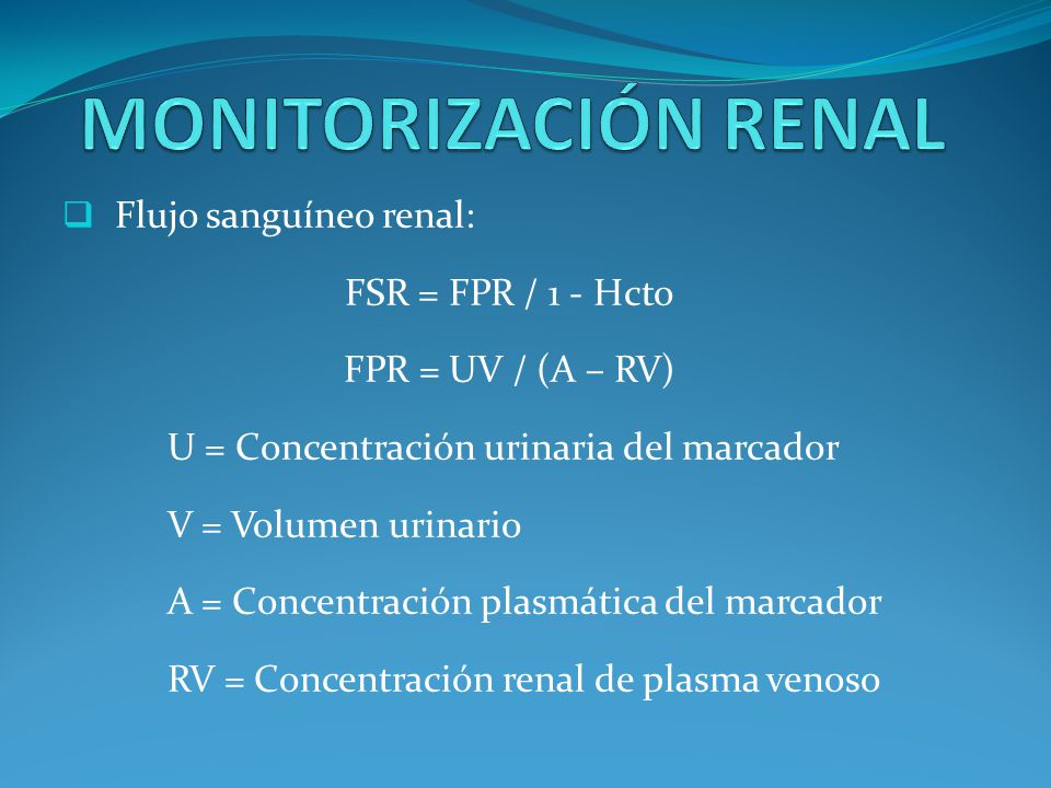 Flujo sanguíneo renal: FSR = FPR / 1 - Hcto FPR = UV / (A – RV) U = Concentración urinaria del marcador V = Volumen urinario A = Concentración plasmática del marcador RV = Concentración renal de plasma venoso