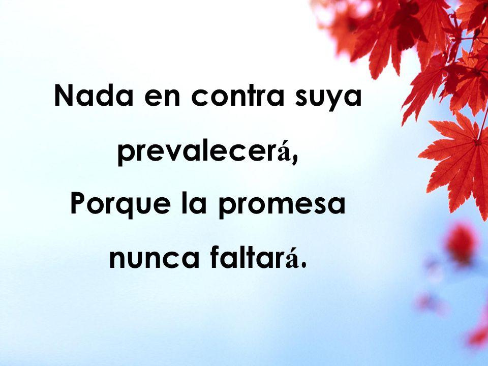 Nada en contra suya prevalecerá, Porque la promesa nunca faltará.