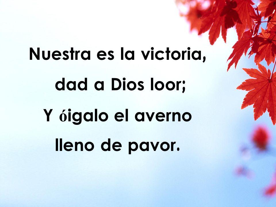 Nuestra es la victoria, dad a Dios loor; Y ó igalo el averno lleno de pavor.