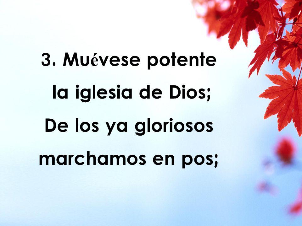 3. Mu é vese potente la iglesia de Dios; De los ya gloriosos marchamos en pos;