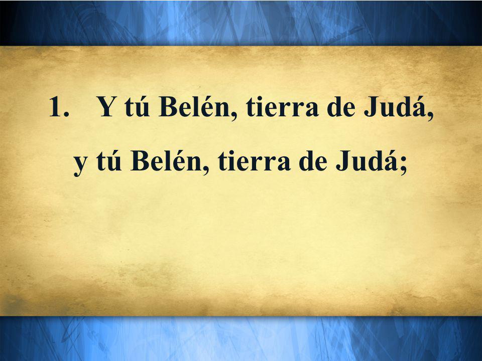 1.Y tú Belén, tierra de Judá, y tú Belén, tierra de Judá;