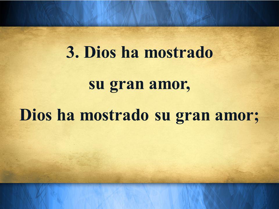 3. Dios ha mostrado su gran amor, Dios ha mostrado su gran amor;