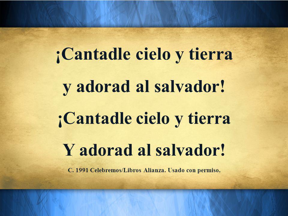¡Cantadle cielo y tierra y adorad al salvador. ¡Cantadle cielo y tierra Y adorad al salvador.