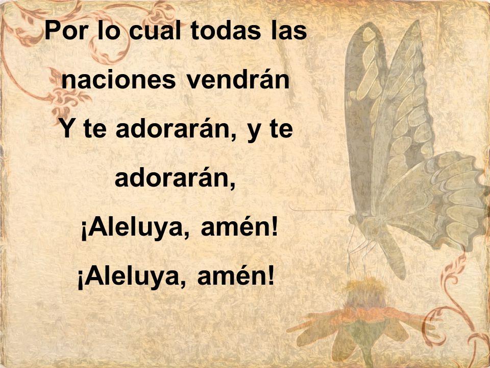 Por lo cual todas las naciones vendrán Y te adorarán, y te adorarán, ¡Aleluya, amén!