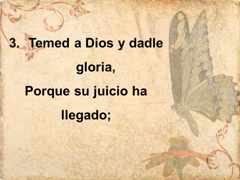 3.Temed a Dios y dadle gloria, Porque su juicio ha llegado;