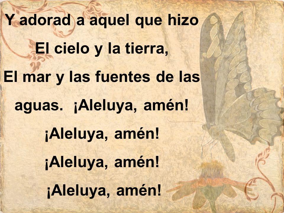 Y adorad a aquel que hizo El cielo y la tierra, El mar y las fuentes de las aguas. ¡Aleluya, amén! ¡Aleluya, amén!