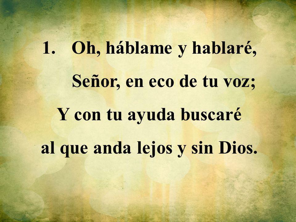 1.Oh, háblame y hablaré, Señor, en eco de tu voz; Y con tu ayuda buscaré al que anda lejos y sin Dios.