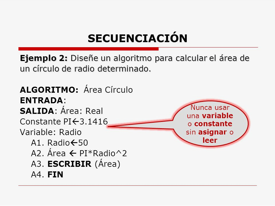 SECUENCIACIÓN Ejemplo 2: Diseñe un algoritmo para calcular el área de un círculo de radio determinado. ALGORITMO: Área Círculo ENTRADA: SALIDA: Área:
