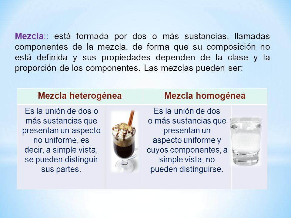 Mezcla heterogéneaMezcla homogénea Es la unión de dos o más sustancias que presentan un aspecto no uniforme, es decir, a simple vista, se pueden disti