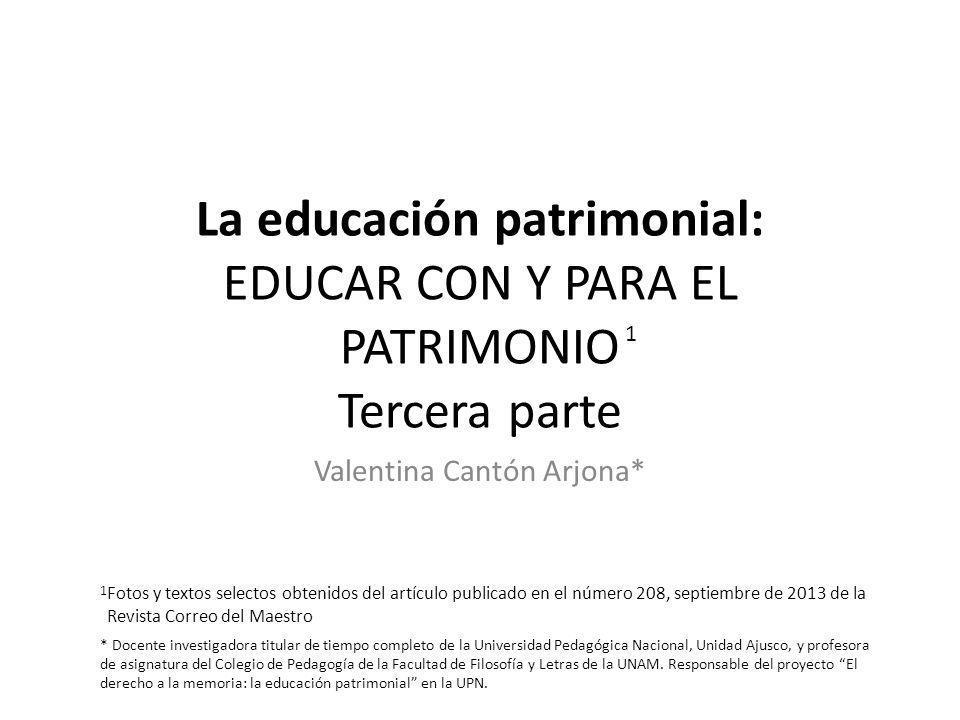 La educación patrimonial: EDUCAR CON Y PARA EL PATRIMONIO Tercera parte Valentina Cantón Arjona* 1 Fotos y textos selectos obtenidos del artículo publ