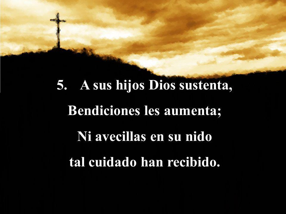5.A sus hijos Dios sustenta, Bendiciones les aumenta; Ni avecillas en su nido tal cuidado han recibido.