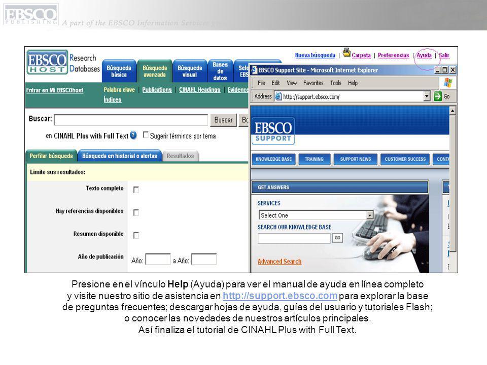 Presione en el vínculo Help (Ayuda) para ver el manual de ayuda en línea completo y visite nuestro sitio de asistencia en http://support.ebsco.com para explorar la base de preguntas frecuentes; descargar hojas de ayuda, guías del usuario y tutoriales Flash; o conocer las novedades de nuestros artículos principales.http://support.ebsco.com Así finaliza el tutorial de CINAHL Plus with Full Text.