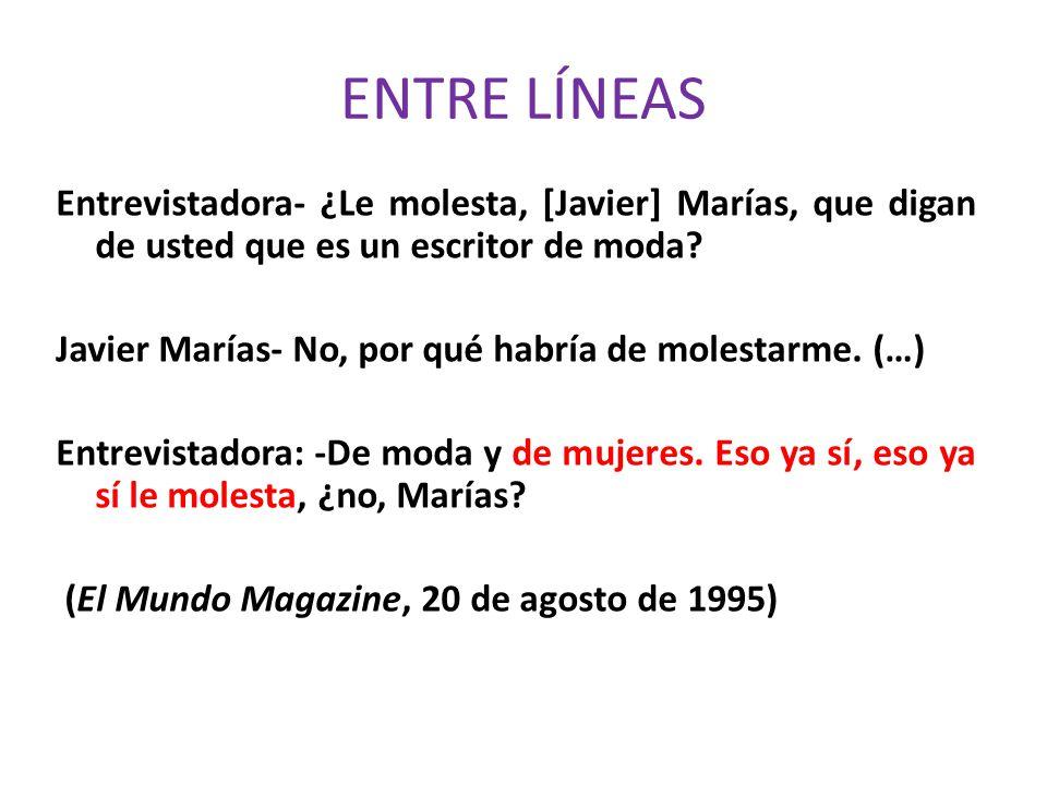 ENTRE LÍNEAS Entrevistadora- ¿Le molesta, [Javier] Marías, que digan de usted que es un escritor de moda? Javier Marías- No, por qué habría de molesta