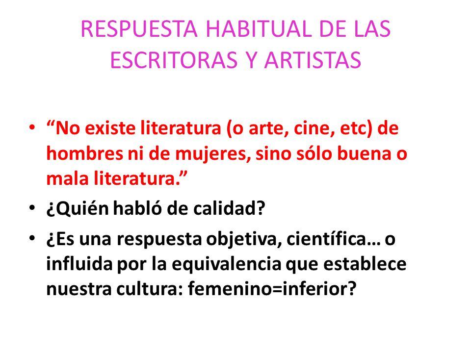 RESPUESTA HABITUAL DE LAS ESCRITORAS Y ARTISTAS No existe literatura (o arte, cine, etc) de hombres ni de mujeres, sino sólo buena o mala literatura.