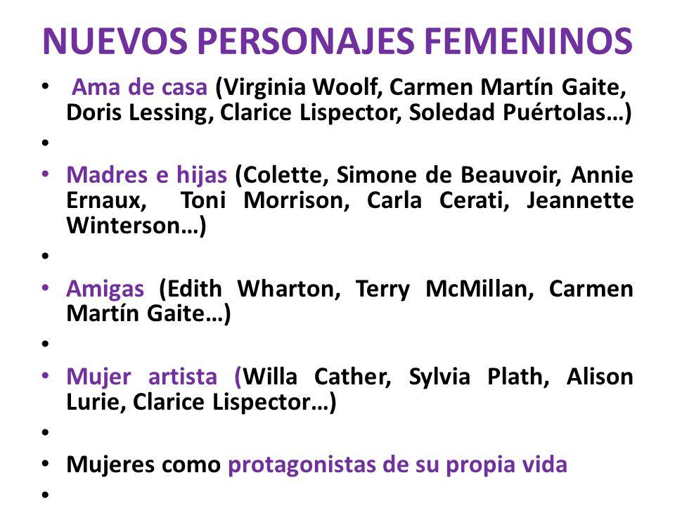 NUEVOS PERSONAJES FEMENINOS Ama de casa (Virginia Woolf, Carmen Martín Gaite, Doris Lessing, Clarice Lispector, Soledad Puértolas…) Madres e hijas (Co