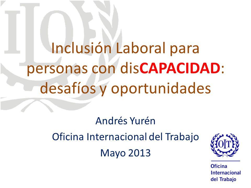 Inclusión Laboral para personas con disCAPACIDAD: desafíos y oportunidades Andrés Yurén Oficina Internacional del Trabajo Mayo 2013