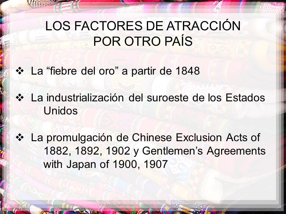 LOS FACTORES DE ATRACCIÓN POR OTRO PAÍS La fiebre del oro a partir de 1848 La industrialización del suroeste de los Estados Unidos La promulgación de