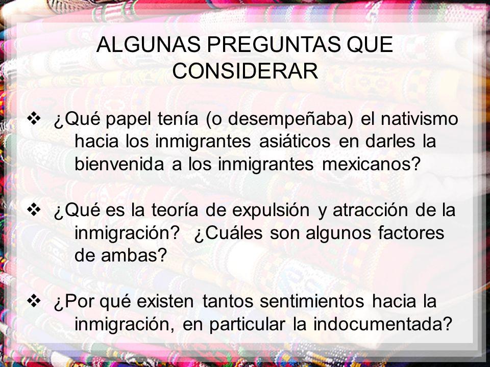 ALGUNAS PREGUNTAS QUE CONSIDERAR ¿Qué papel tenía (o desempeñaba) el nativismo hacia los inmigrantes asiáticos en darles la bienvenida a los inmigrant