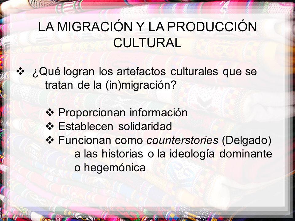 LA MIGRACIÓN Y LA PRODUCCIÓN CULTURAL ¿Qué logran los artefactos culturales que se tratan de la (in)migración? Proporcionan información Establecen sol