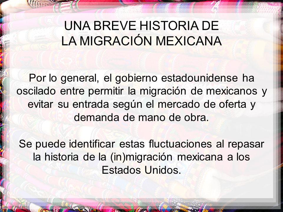 UNA BREVE HISTORIA DE LA MIGRACIÓN MEXICANA Por lo general, el gobierno estadounidense ha oscilado entre permitir la migración de mexicanos y evitar s