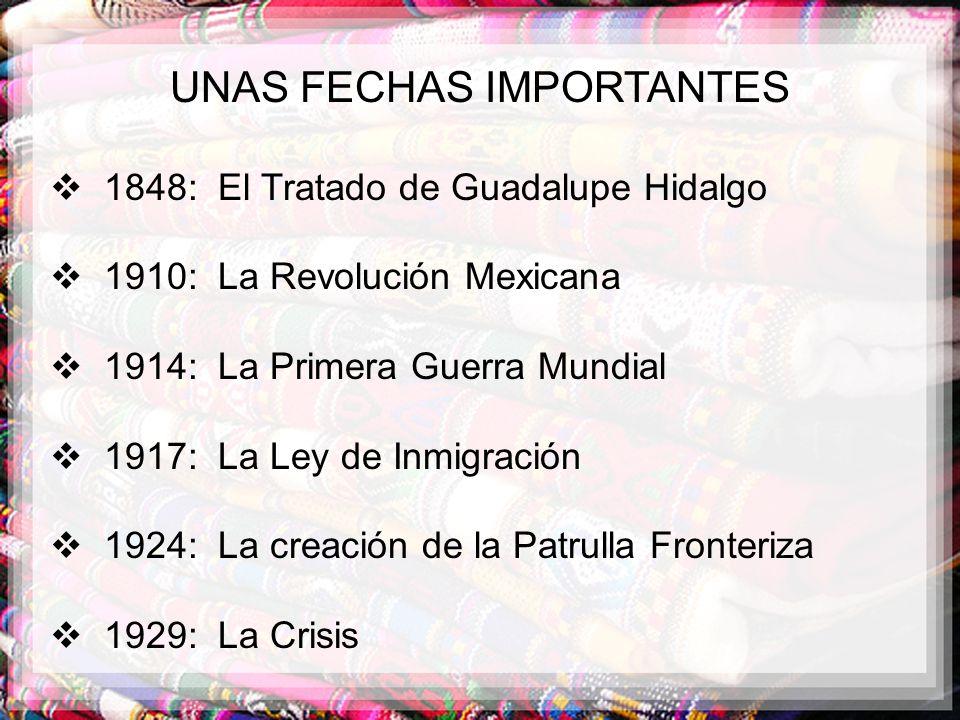 UNAS FECHAS IMPORTANTES 1848: El Tratado de Guadalupe Hidalgo 1910: La Revolución Mexicana 1914: La Primera Guerra Mundial 1917: La Ley de Inmigración