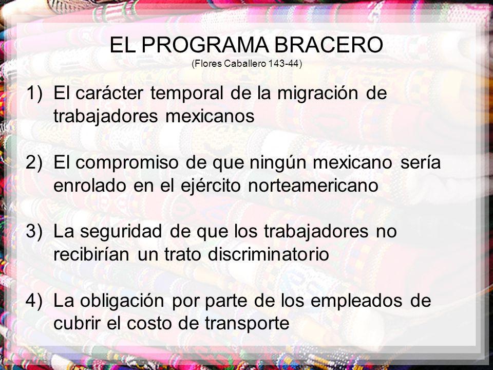 EL PROGRAMA BRACERO (Flores Caballero 143-44) 1)El carácter temporal de la migración de trabajadores mexicanos 2)El compromiso de que ningún mexicano