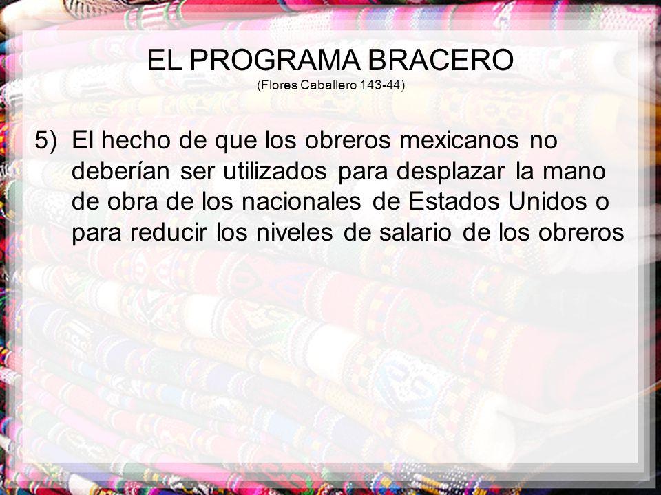 EL PROGRAMA BRACERO (Flores Caballero 143-44) 5) El hecho de que los obreros mexicanos no deberían ser utilizados para desplazar la mano de obra de lo