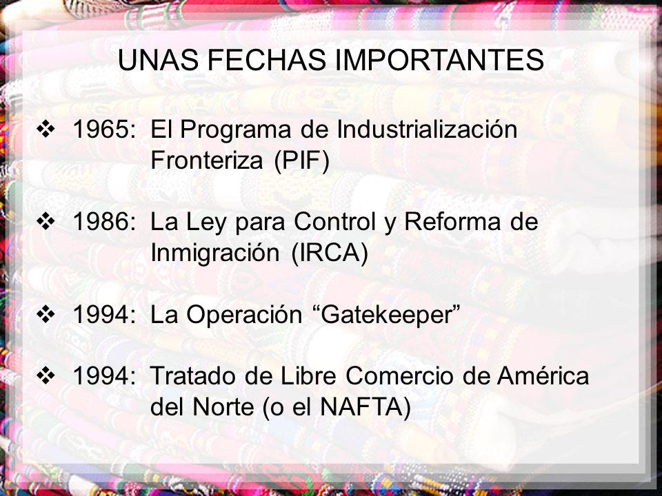 UNAS FECHAS IMPORTANTES 1965: El Programa de Industrialización Fronteriza (PIF) 1986: La Ley para Control y Reforma de Inmigración (IRCA) 1994: La Ope