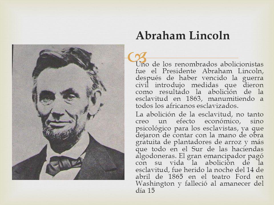 Abraham Lincoln Uno de los renombrados abolicionistas fue el Presidente Abraham Lincoln, después de haber vencido la guerra civil introdujo medidas que dieron como resultado la abolición de la esclavitud en 1863, manumitiendo a todos los africanos esclavizados.